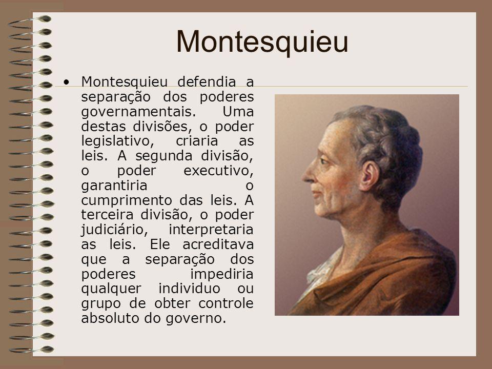 Montesquieu Montesquieu defendia a separação dos poderes governamentais. Uma destas divisões, o poder legislativo, criaria as leis. A segunda divisão,