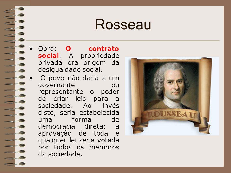 Rosseau Obra: O contrato social. A propriedade privada era origem da desigualdade social. O povo não daria a um governante ou representante o poder de
