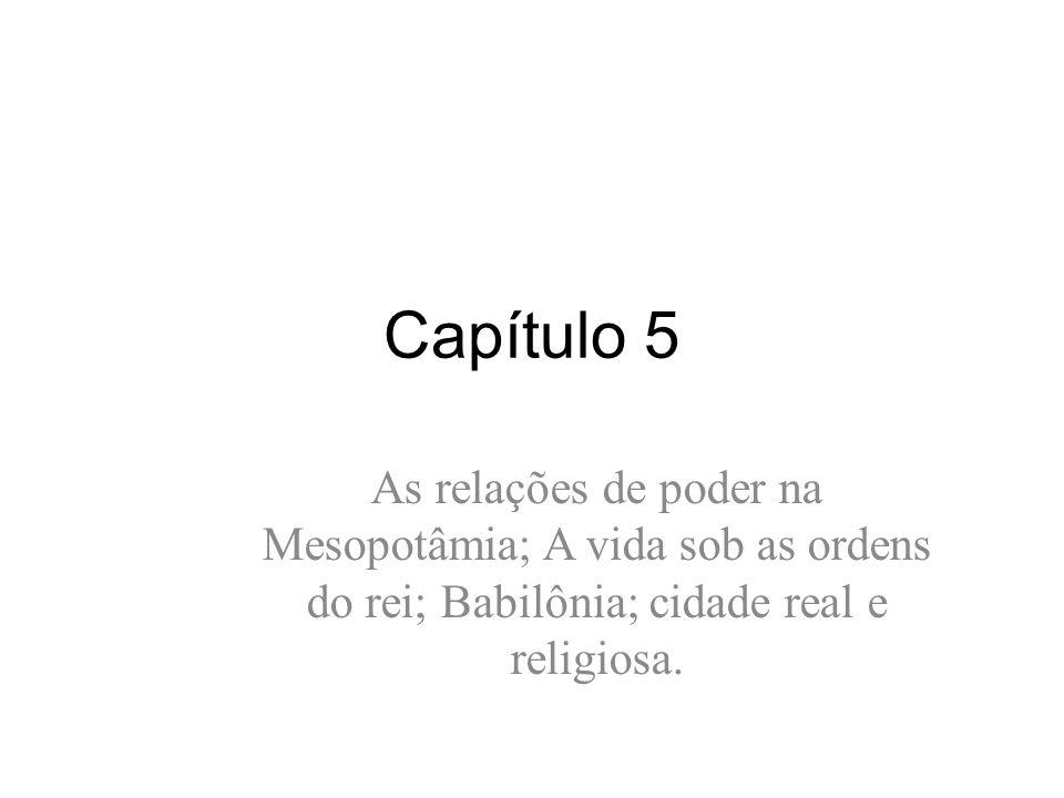 Capítulo 5 As relações de poder na Mesopotâmia; A vida sob as ordens do rei; Babilônia; cidade real e religiosa.