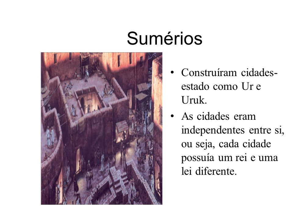 Sumérios Construíram cidades- estado como Ur e Uruk. As cidades eram independentes entre si, ou seja, cada cidade possuía um rei e uma lei diferente.