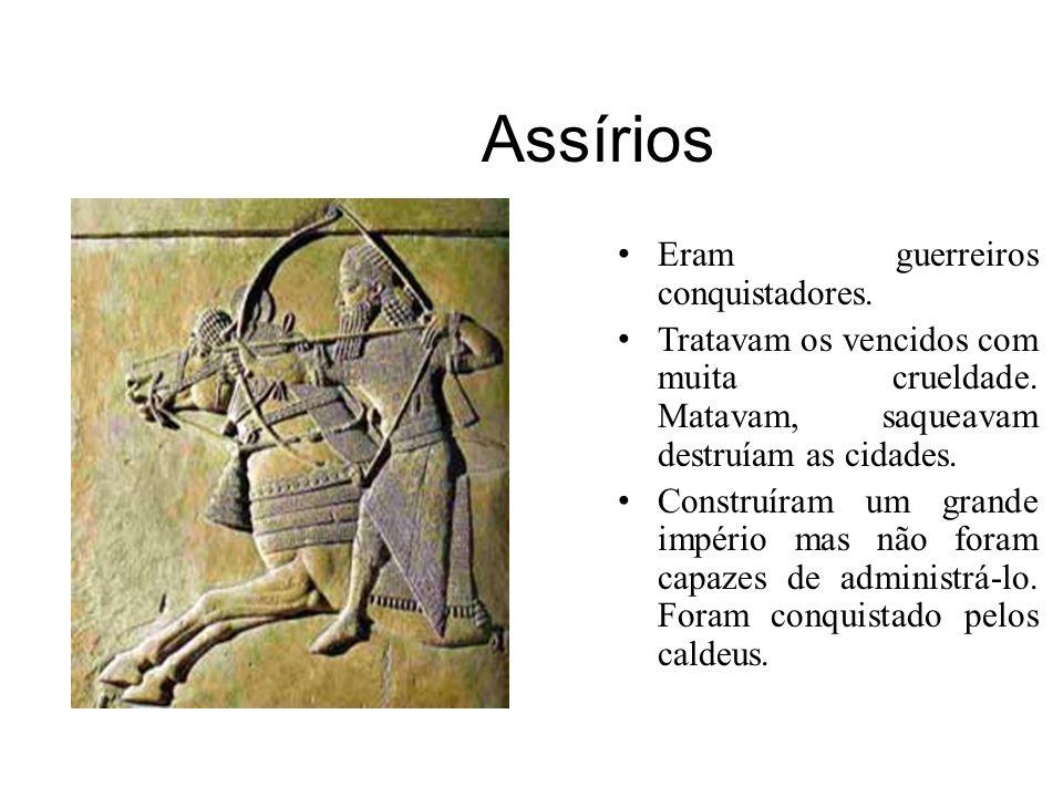 Assírios Eram guerreiros conquistadores. Tratavam os vencidos com muita crueldade. Matavam, saqueavam destruíam as cidades. Construíram um grande impé