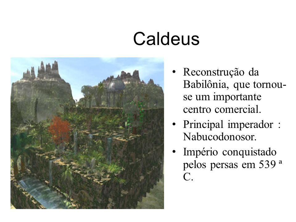 Caldeus Reconstrução da Babilônia, que tornou- se um importante centro comercial. Principal imperador : Nabucodonosor. Império conquistado pelos persa