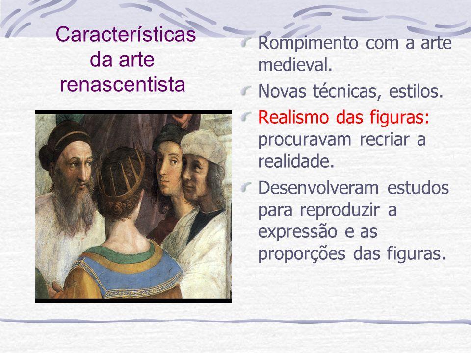Características da arte renascentista Rompimento com a arte medieval. Novas técnicas, estilos. Realismo das figuras: procuravam recriar a realidade. D