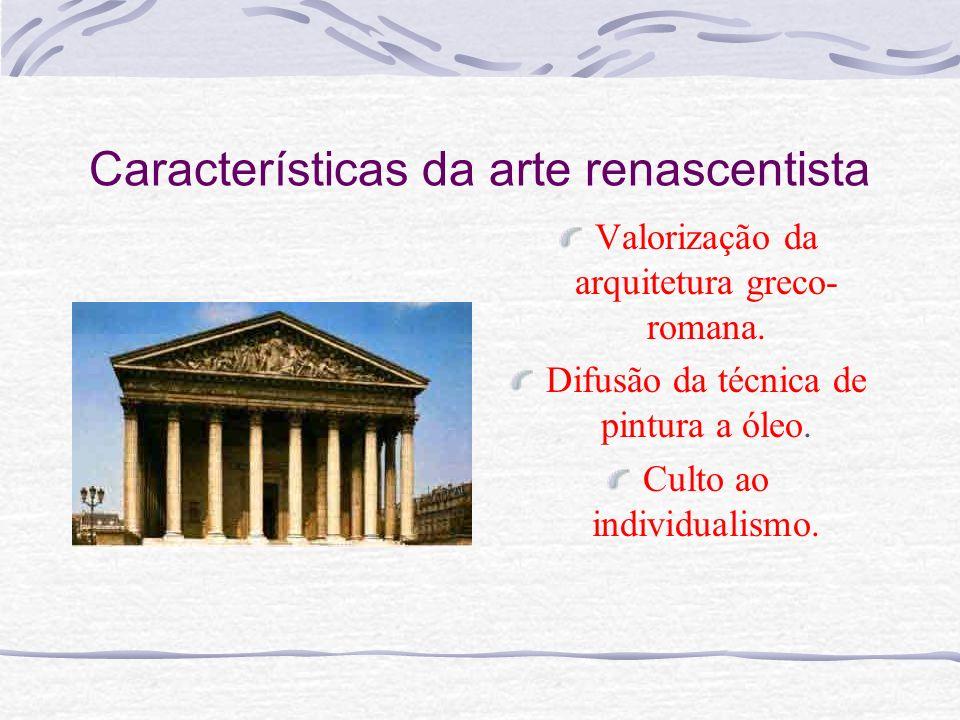 Características da arte renascentista Valorização da arquitetura greco- romana. Difusão da técnica de pintura a óleo. Culto ao individualismo.