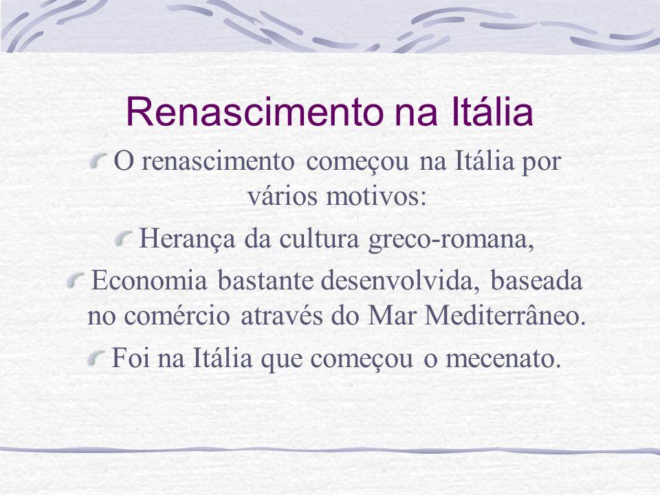 Renascimento na Itália O renascimento começou na Itália por vários motivos: Herança da cultura greco-romana, Economia bastante desenvolvida, baseada n