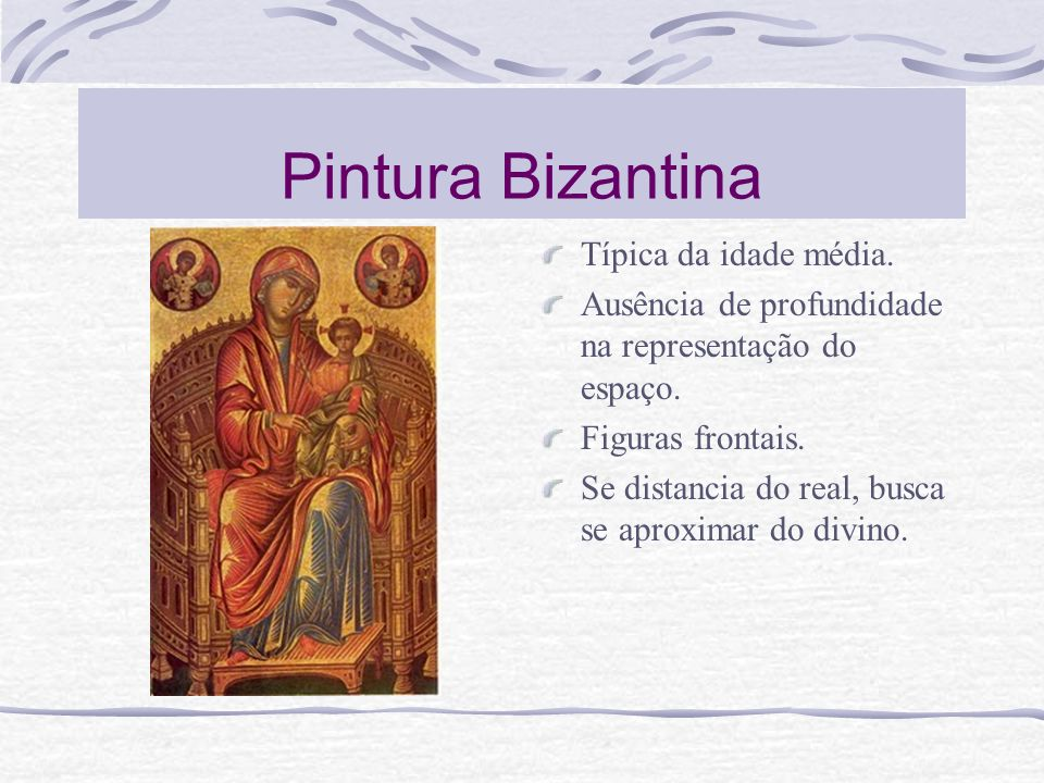 Pintura Bizantina Típica da idade média. Ausência de profundidade na representação do espaço. Figuras frontais. Se distancia do real, busca se aproxim