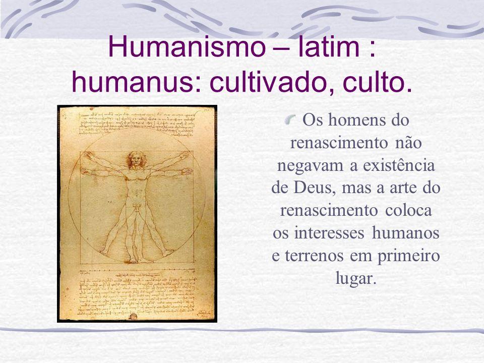 Humanismo – latim : humanus: cultivado, culto. Os homens do renascimento não negavam a existência de Deus, mas a arte do renascimento coloca os intere