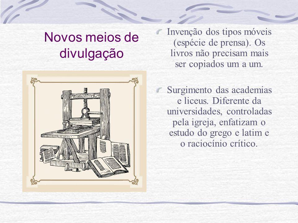 Novos meios de divulgação Invenção dos tipos móveis (espécie de prensa). Os livros não precisam mais ser copiados um a um. Surgimento das academias e