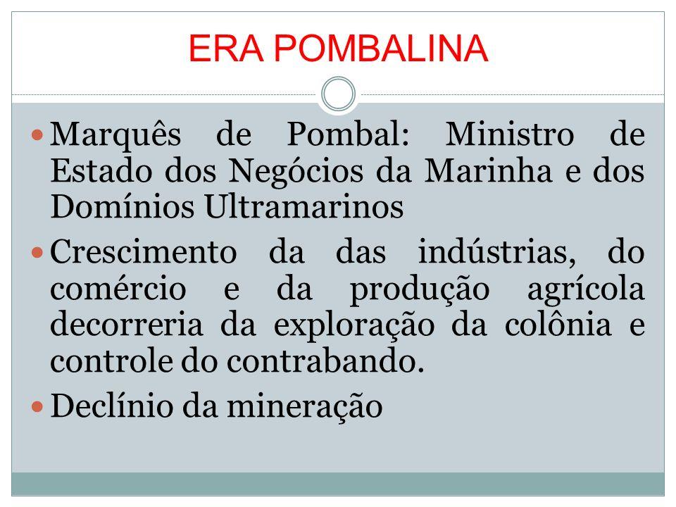 ERA POMBALINA Marquês de Pombal: Ministro de Estado dos Negócios da Marinha e dos Domínios Ultramarinos Crescimento da das indústrias, do comércio e d