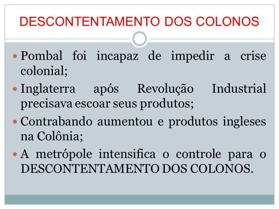 DESCONTENTAMENTO DOS COLONOS Pombal foi incapaz de impedir a crise colonial; Inglaterra após Revolução Industrial precisava escoar seus produtos; Cont