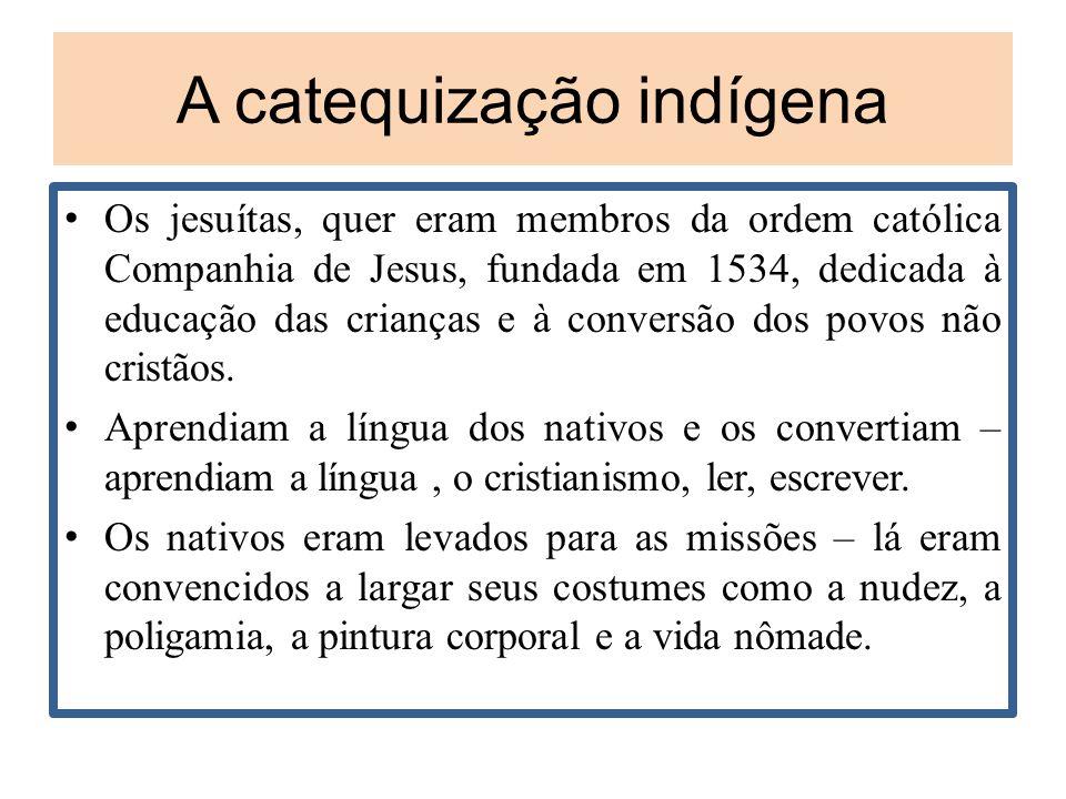 A catequização indígena Os jesuítas, quer eram membros da ordem católica Companhia de Jesus, fundada em 1534, dedicada à educação das crianças e à con