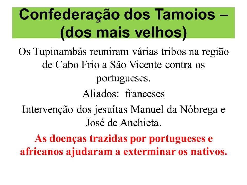 Confederação dos Tamoios – (dos mais velhos) Os Tupinambás reuniram várias tribos na região de Cabo Frio a São Vicente contra os portugueses. Aliados:
