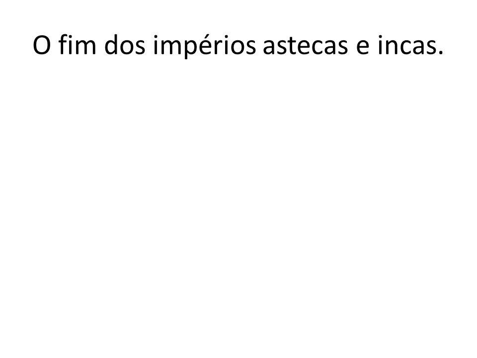 O fim dos impérios astecas e incas.