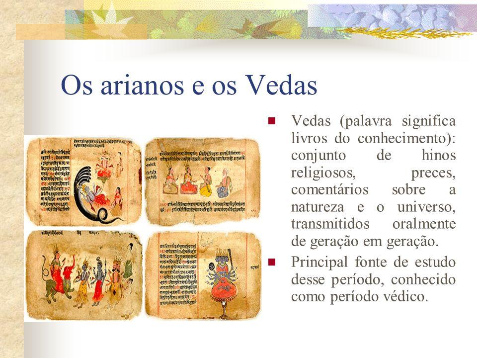 Os arianos e os Vedas Vedas (palavra significa livros do conhecimento): conjunto de hinos religiosos, preces, comentários sobre a natureza e o univers