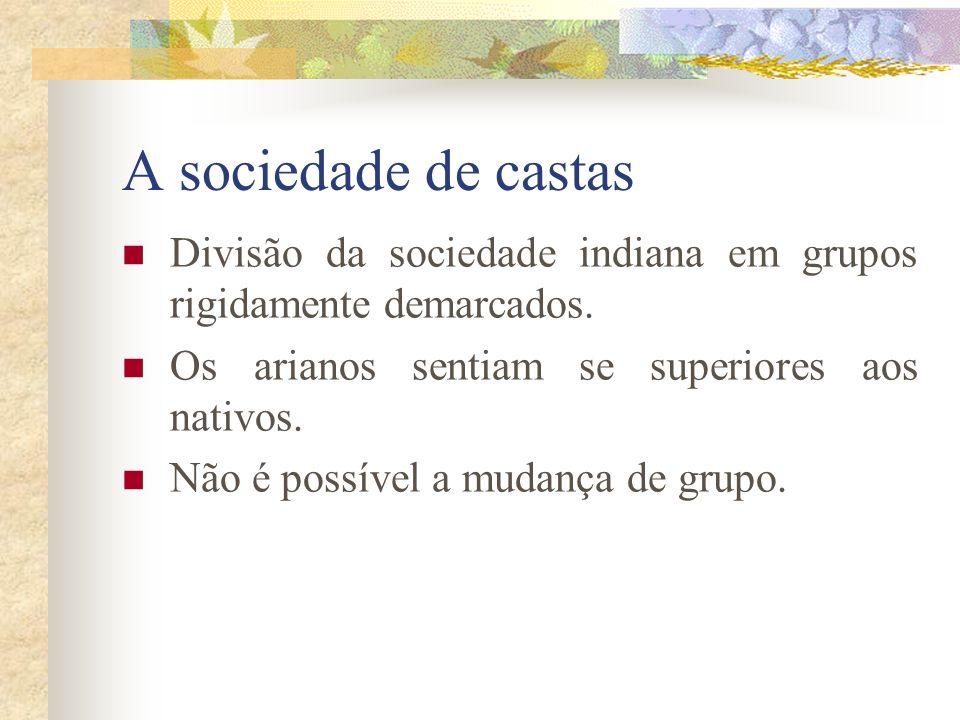 A sociedade de castas Divisão da sociedade indiana em grupos rigidamente demarcados. Os arianos sentiam se superiores aos nativos. Não é possível a mu