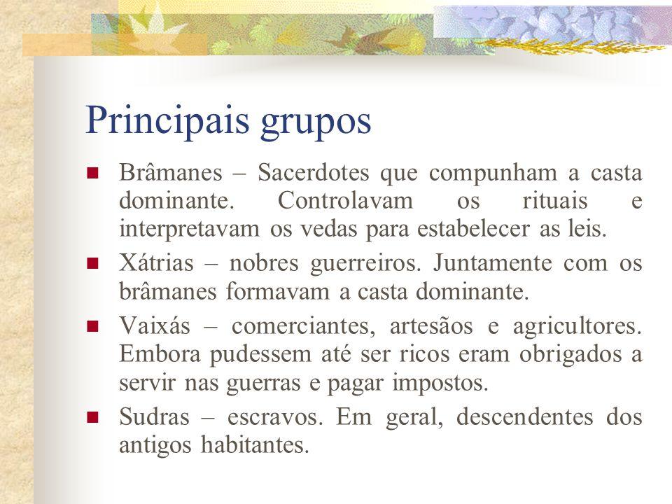 Principais grupos Brâmanes – Sacerdotes que compunham a casta dominante. Controlavam os rituais e interpretavam os vedas para estabelecer as leis. Xát