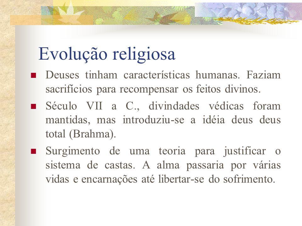 Evolução religiosa Deuses tinham características humanas. Faziam sacrifícios para recompensar os feitos divinos. Século VII a C., divindades védicas f
