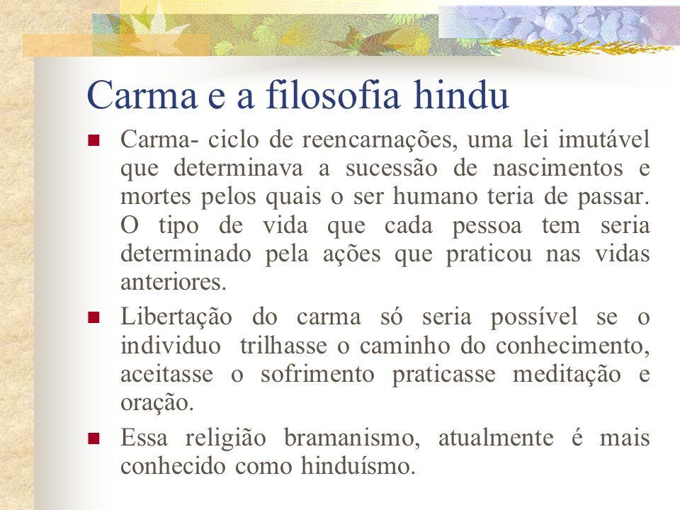 Carma e a filosofia hindu Carma- ciclo de reencarnações, uma lei imutável que determinava a sucessão de nascimentos e mortes pelos quais o ser humano