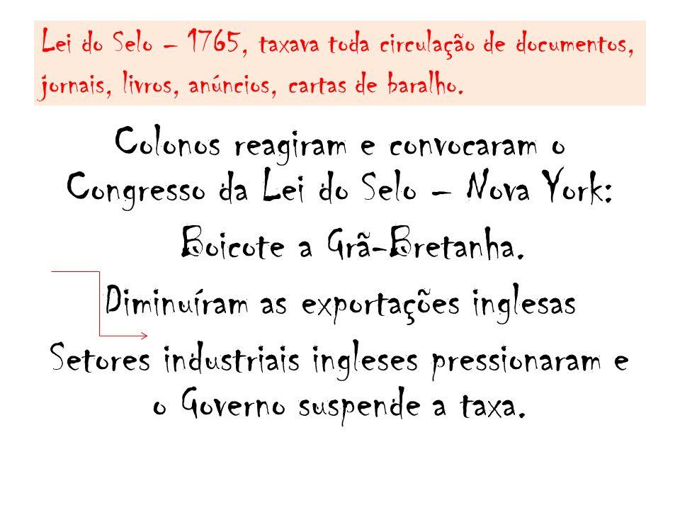 Lei do Selo – 1765, taxava toda circulação de documentos, jornais, livros, anúncios, cartas de baralho. Colonos reagiram e convocaram o Congresso da L