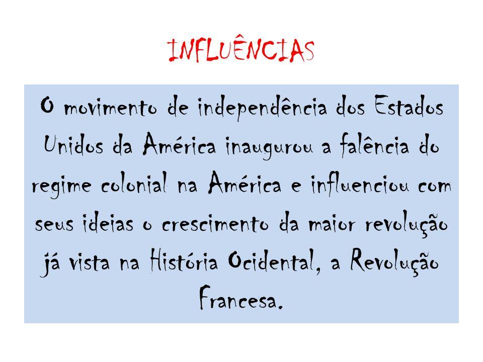INFLUÊNCIAS O movimento de independência dos Estados Unidos da América inaugurou a falência do regime colonial na América e influenciou com seus ideia