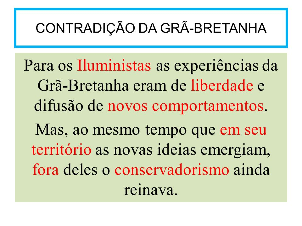 CONTRADIÇÃO DA GRÃ-BRETANHA Para os Iluministas as experiências da Grã-Bretanha eram de liberdade e difusão de novos comportamentos. Mas, ao mesmo tem