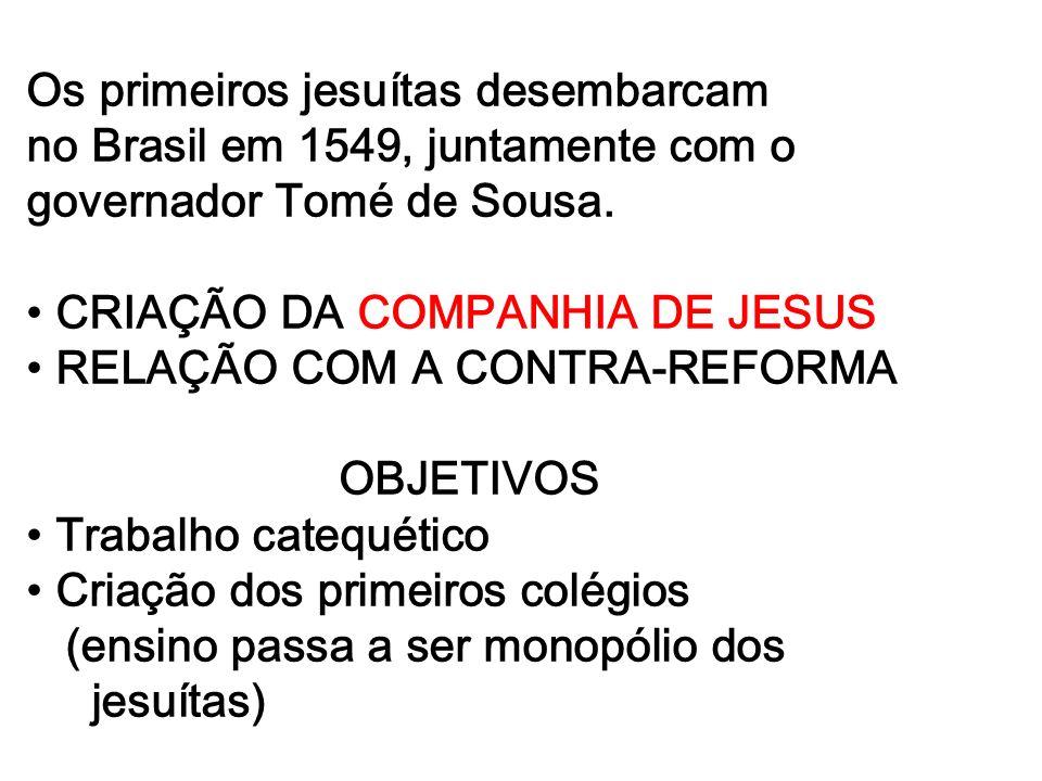 Os primeiros jesuítas desembarcam no Brasil em 1549, juntamente com o governador Tomé de Sousa. CRIAÇÃO DA COMPANHIA DE JESUS RELAÇÃO COM A CONTRA-REF