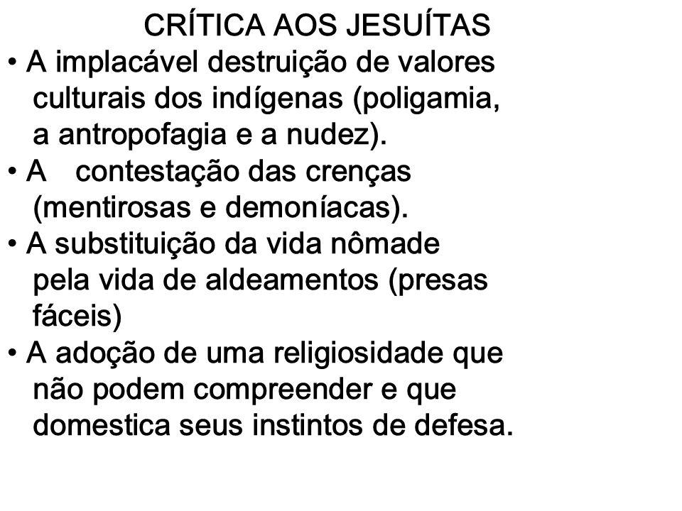 CRÍTICA AOS JESUÍTAS A implacável destruição de valores culturais dos indígenas (poligamia, a antropofagia e a nudez). A contestação das crenças (ment