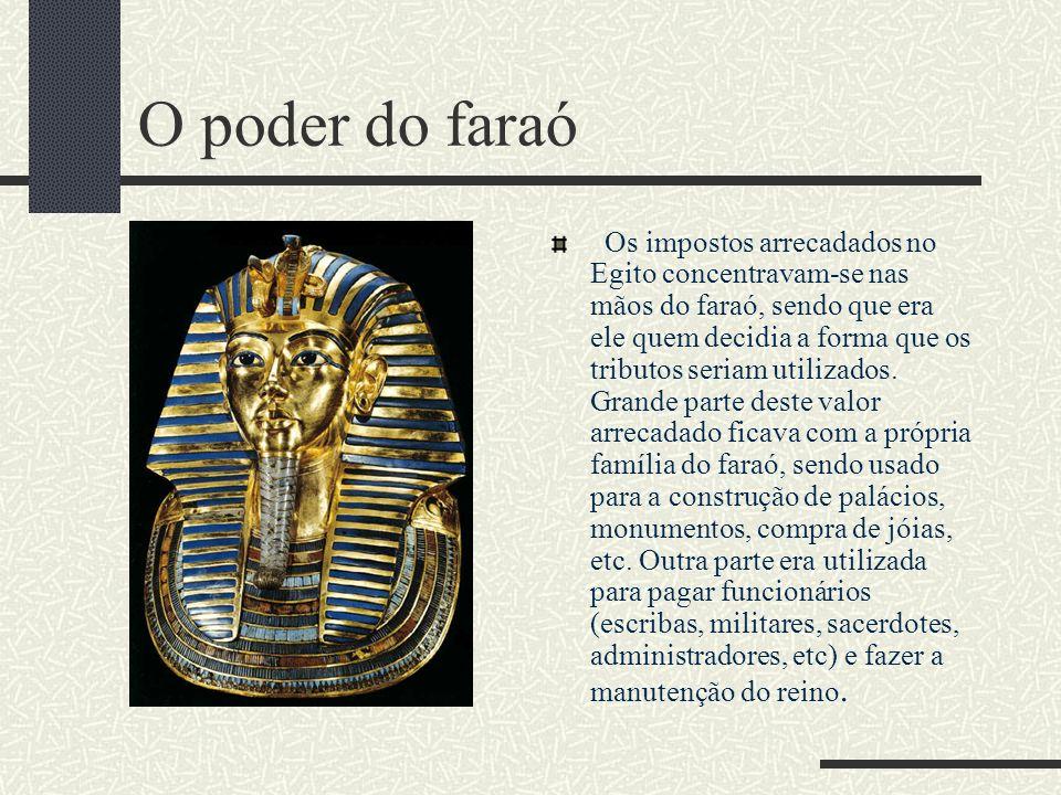 O poder do faraó Os impostos arrecadados no Egito concentravam-se nas mãos do faraó, sendo que era ele quem decidia a forma que os tributos seriam uti