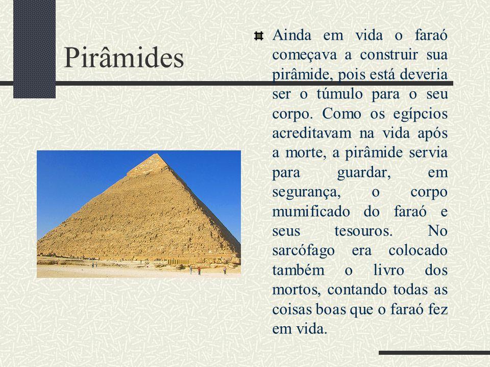 Pirâmides Ainda em vida o faraó começava a construir sua pirâmide, pois está deveria ser o túmulo para o seu corpo. Como os egípcios acreditavam na vi