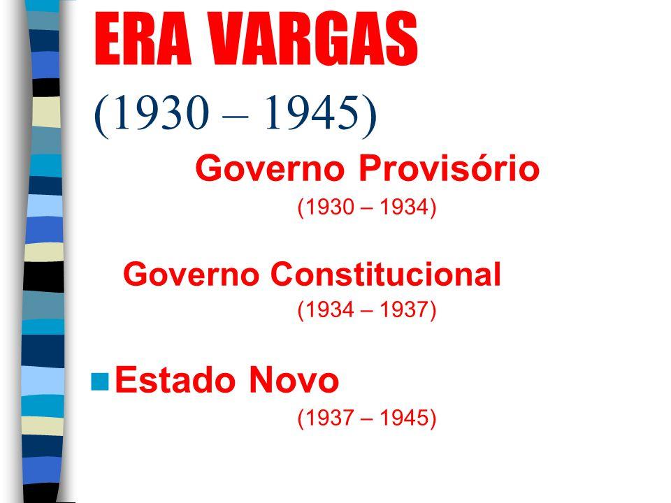ERA VARGAS (1930 – 1945) Governo Provisório (1930 – 1934) Governo Constitucional (1934 – 1937) Estado Novo (1937 – 1945)