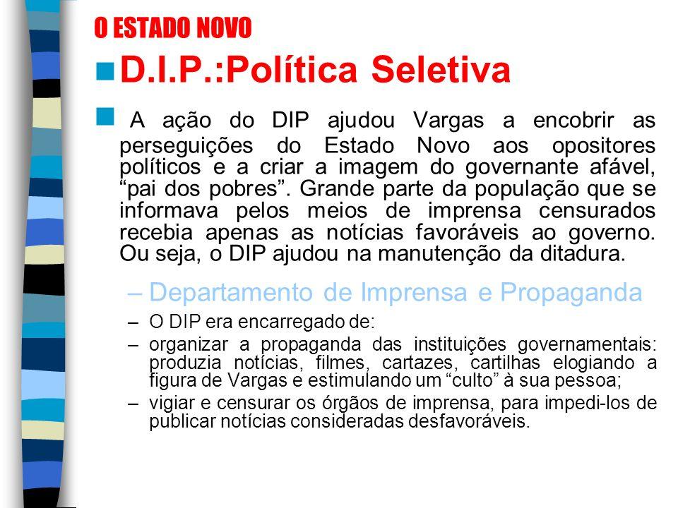 O ESTADO NOVO D.I.P.:Política Seletiva A ação do DIP ajudou Vargas a encobrir as perseguições do Estado Novo aos opositores políticos e a criar a imag