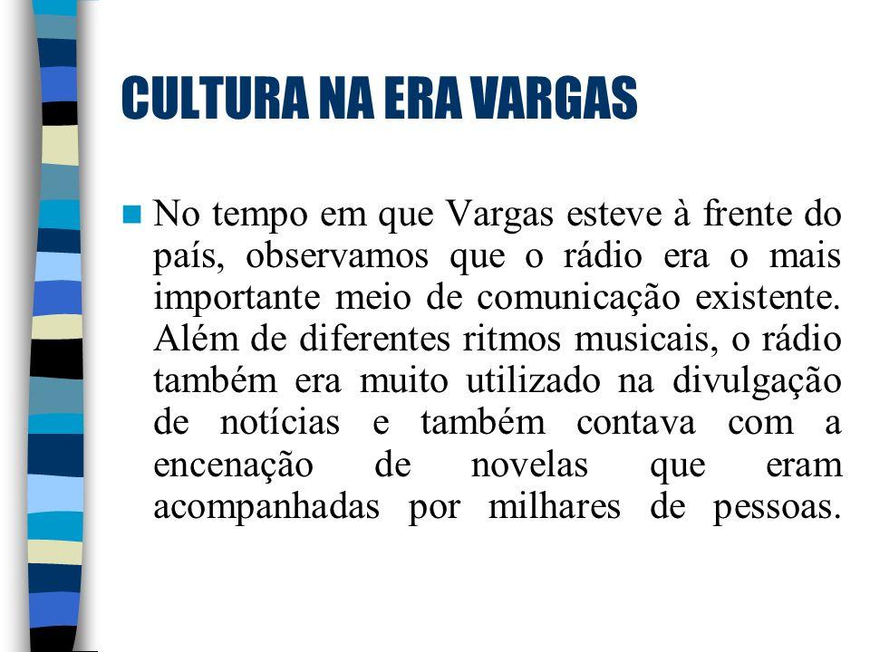CULTURA NA ERA VARGAS No tempo em que Vargas esteve à frente do país, observamos que o rádio era o mais importante meio de comunicação existente. Além