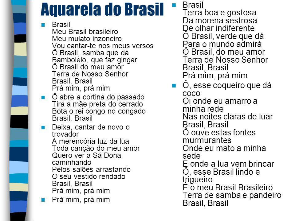 Aquarela do Brasil Brasil Meu Brasil brasileiro Meu mulato inzoneiro Vou cantar-te nos meus versos Ô Brasil, samba que dá Bamboleio, que faz gingar Ô