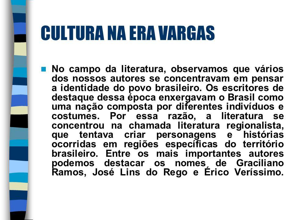 CULTURA NA ERA VARGAS No campo da literatura, observamos que vários dos nossos autores se concentravam em pensar a identidade do povo brasileiro. Os e