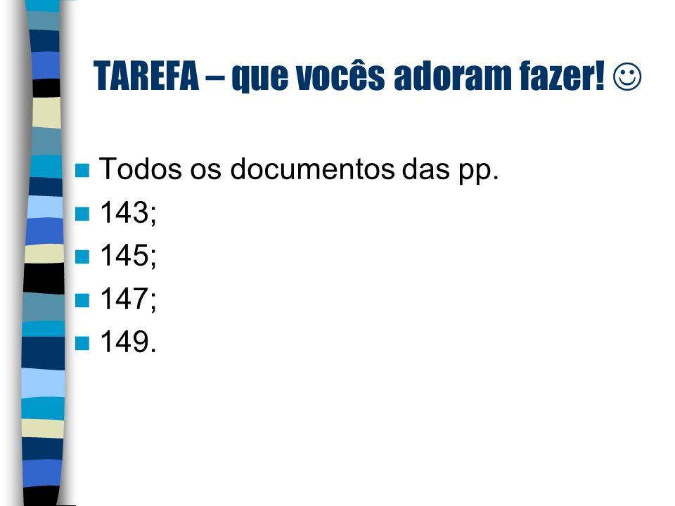 TAREFA – que vocês adoram fazer! Todos os documentos das pp. 143; 145; 147; 149.