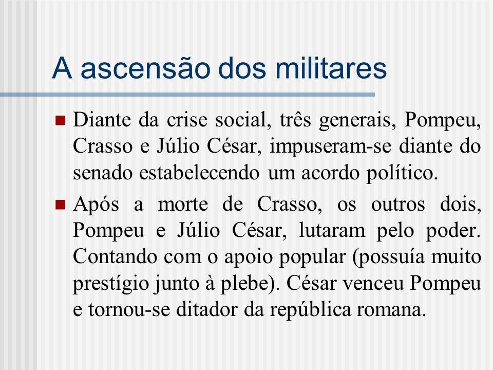 A ascensão dos militares Diante da crise social, três generais, Pompeu, Crasso e Júlio César, impuseram-se diante do senado estabelecendo um acordo po