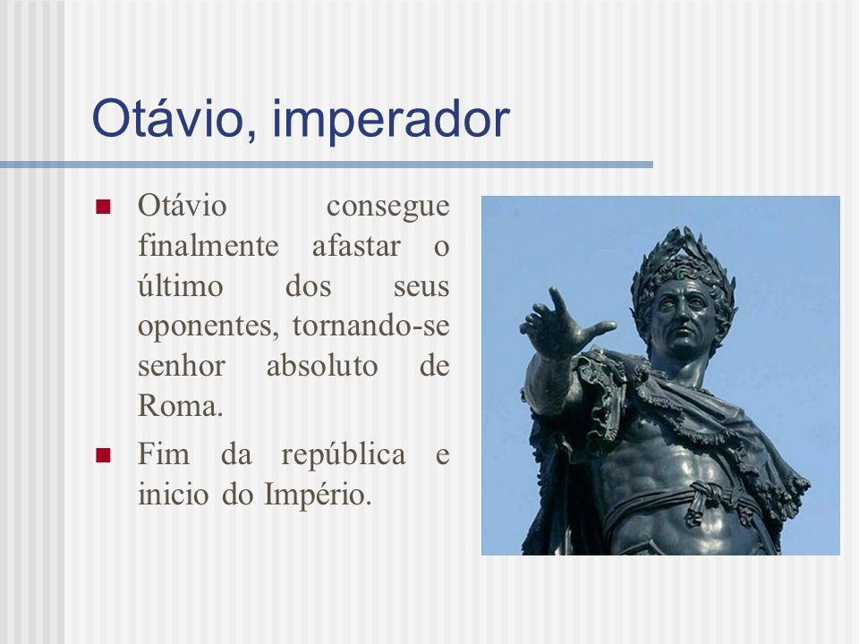 Otávio, imperador Otávio consegue finalmente afastar o último dos seus oponentes, tornando-se senhor absoluto de Roma. Fim da república e inicio do Im