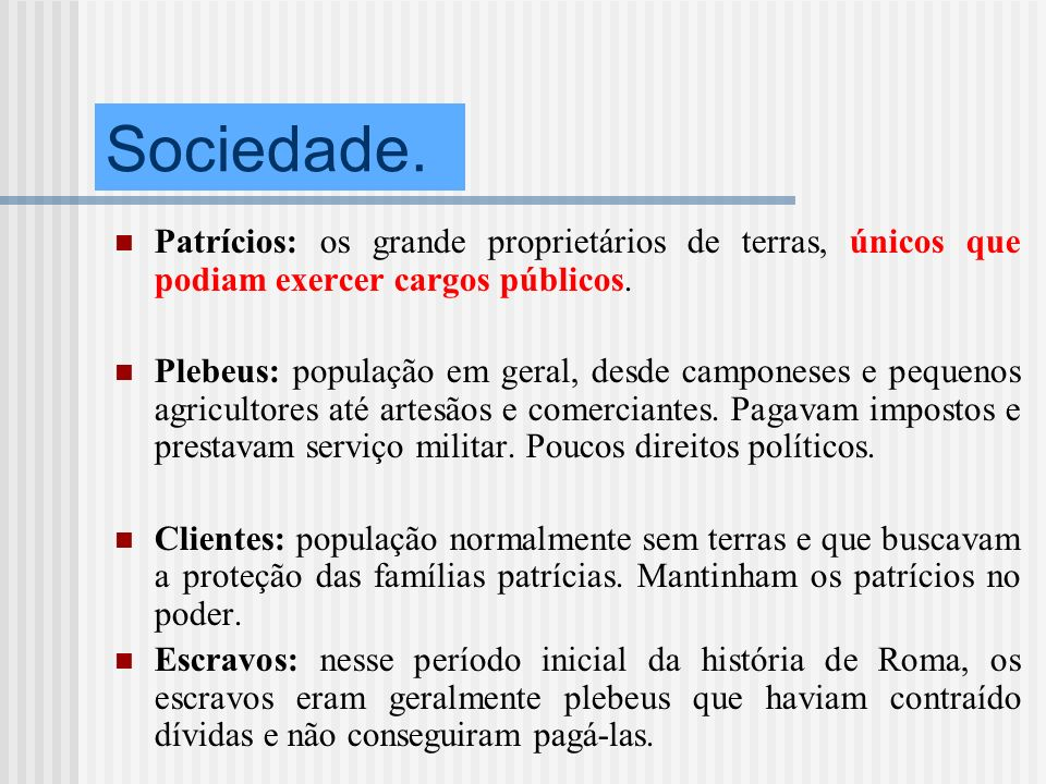 Sociedade. Patrícios: os grande proprietários de terras, únicos que podiam exercer cargos públicos. Plebeus: população em geral, desde camponeses e pe