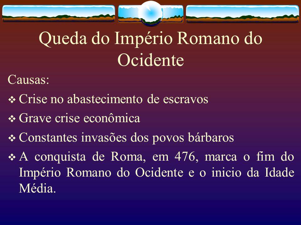 Queda do Império Romano do Ocidente Causas: Crise no abastecimento de escravos Grave crise econômica Constantes invasões dos povos bárbaros A conquist
