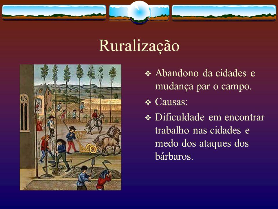 Ruralização Abandono da cidades e mudança par o campo. Causas: Dificuldade em encontrar trabalho nas cidades e medo dos ataques dos bárbaros.