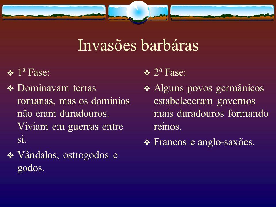Invasões barbáras 1ª Fase: Dominavam terras romanas, mas os domínios não eram duradouros. Viviam em guerras entre si. Vândalos, ostrogodos e godos. 2ª