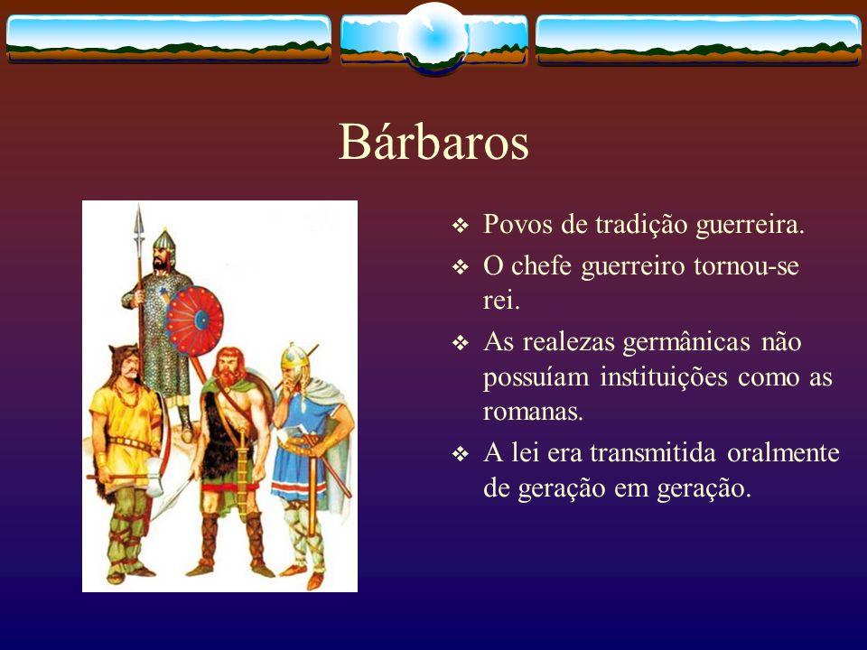 Bárbaros Povos de tradição guerreira. O chefe guerreiro tornou-se rei. As realezas germânicas não possuíam instituições como as romanas. A lei era tra