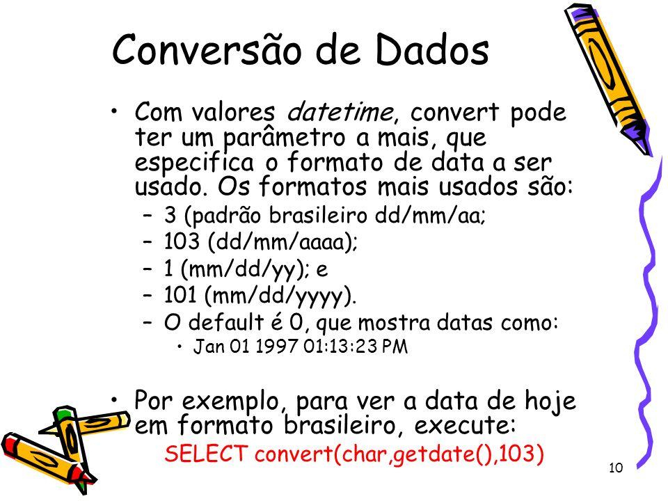 10 Conversão de Dados Com valores datetime, convert pode ter um parâmetro a mais, que especifica o formato de data a ser usado. Os formatos mais usado