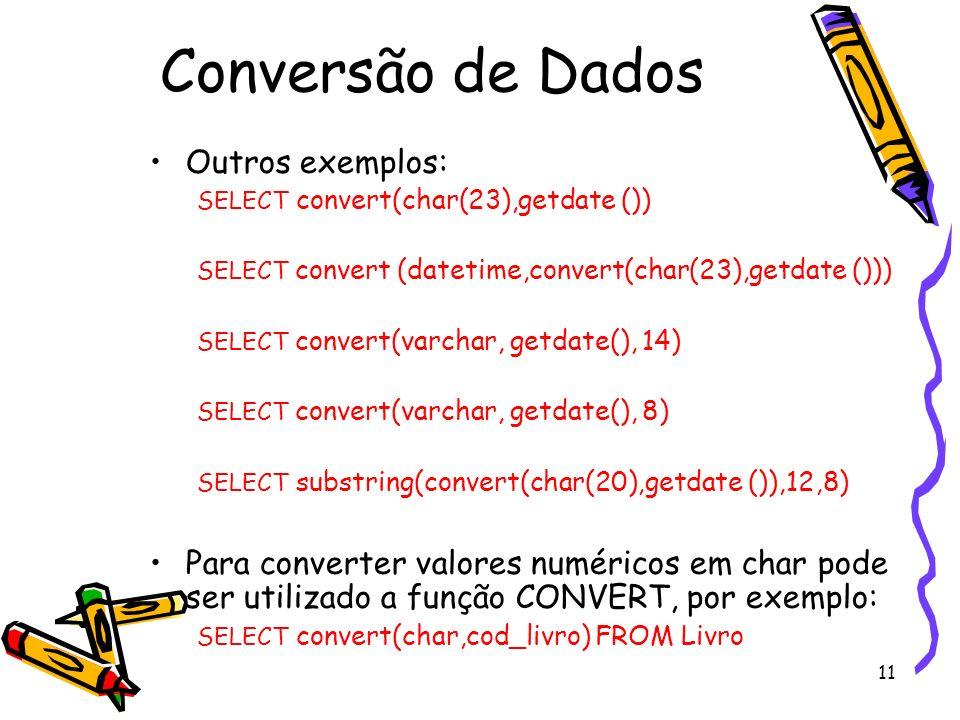 11 Conversão de Dados Outros exemplos: SELECT convert(char(23),getdate ()) SELECT convert (datetime,convert(char(23),getdate ())) SELECT convert(varch