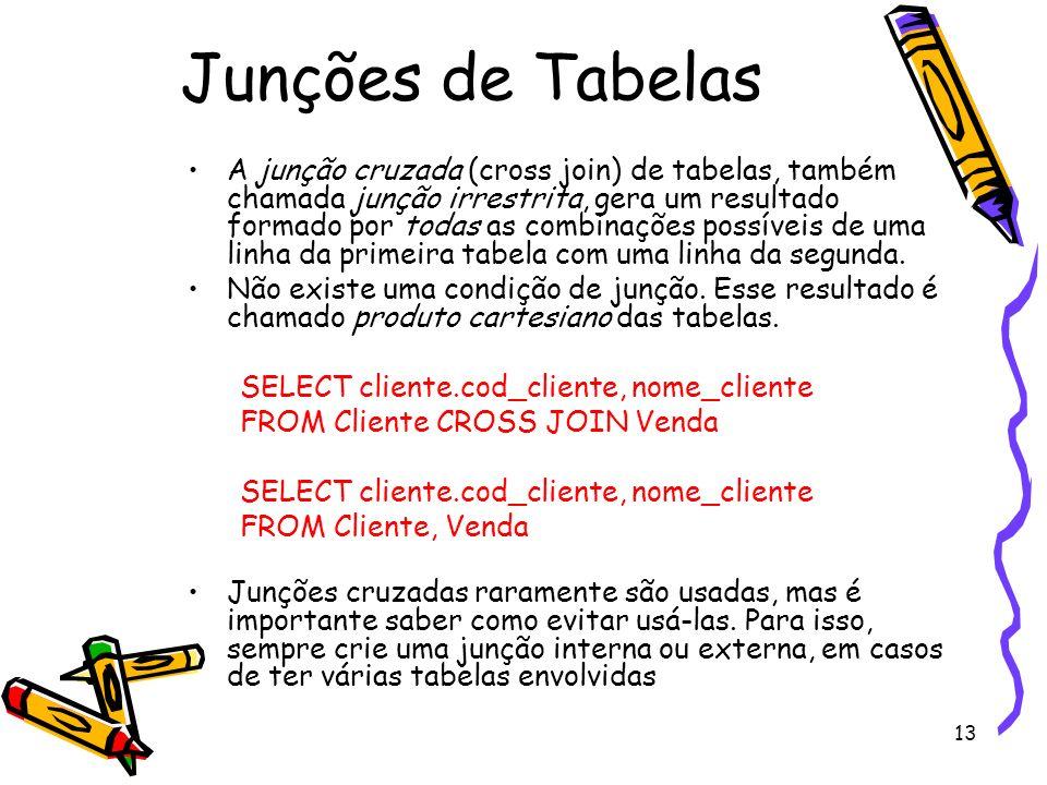 13 Junções de Tabelas A junção cruzada (cross join) de tabelas, também chamada junção irrestrita, gera um resultado formado por todas as combinações p