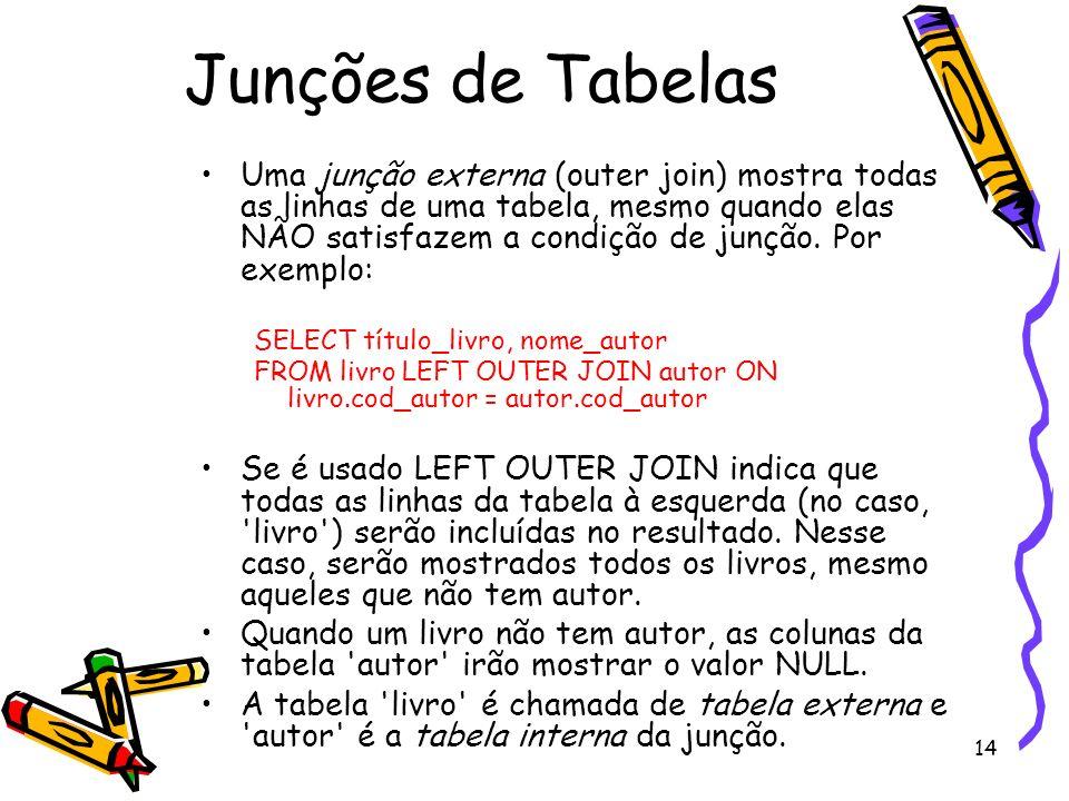 14 Junções de Tabelas Uma junção externa (outer join) mostra todas as linhas de uma tabela, mesmo quando elas NÃO satisfazem a condição de junção. Por