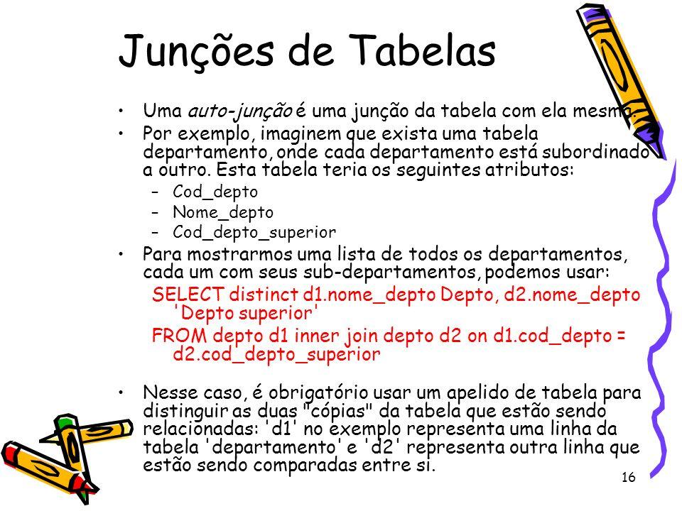 16 Junções de Tabelas Uma auto-junção é uma junção da tabela com ela mesma. Por exemplo, imaginem que exista uma tabela departamento, onde cada depart