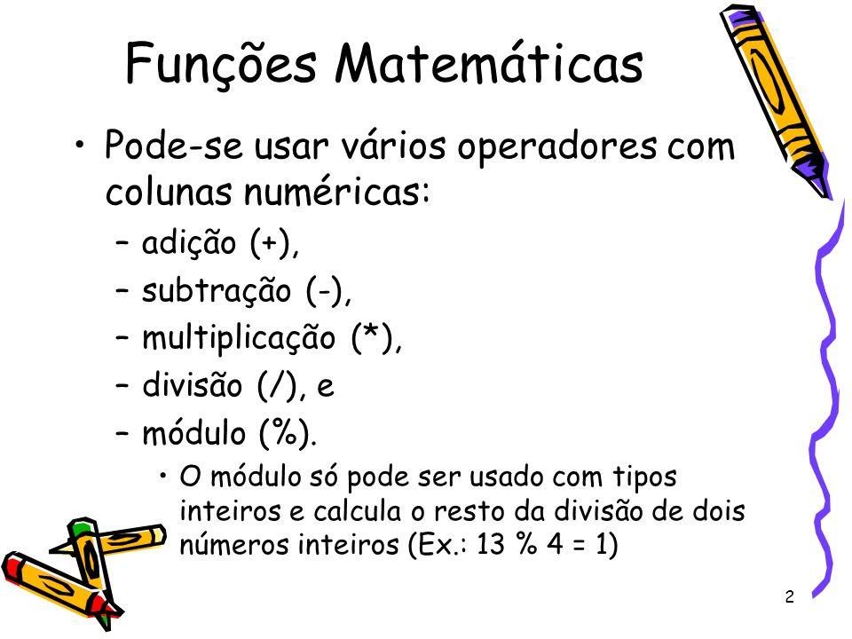 2 Funções Matemáticas Pode-se usar vários operadores com colunas numéricas: –adição (+), –subtração (-), –multiplicação (*), –divisão (/), e –módulo (