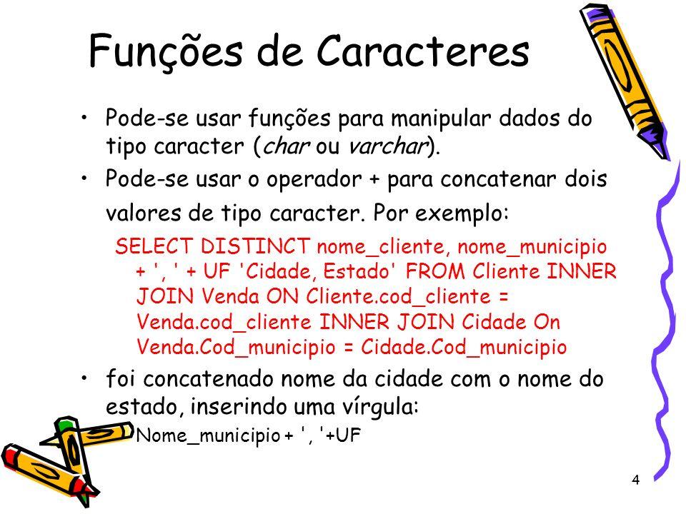 4 Funções de Caracteres Pode-se usar funções para manipular dados do tipo caracter (char ou varchar). Pode-se usar o operador + para concatenar dois v