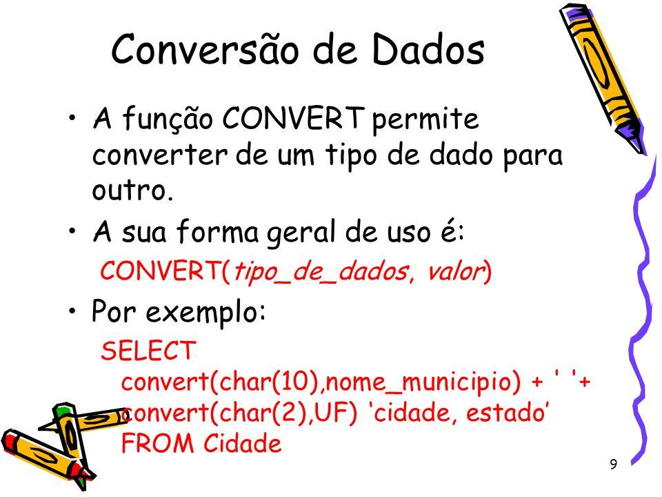 9 Conversão de Dados A função CONVERT permite converter de um tipo de dado para outro. A sua forma geral de uso é: CONVERT(tipo_de_dados, valor) Por e